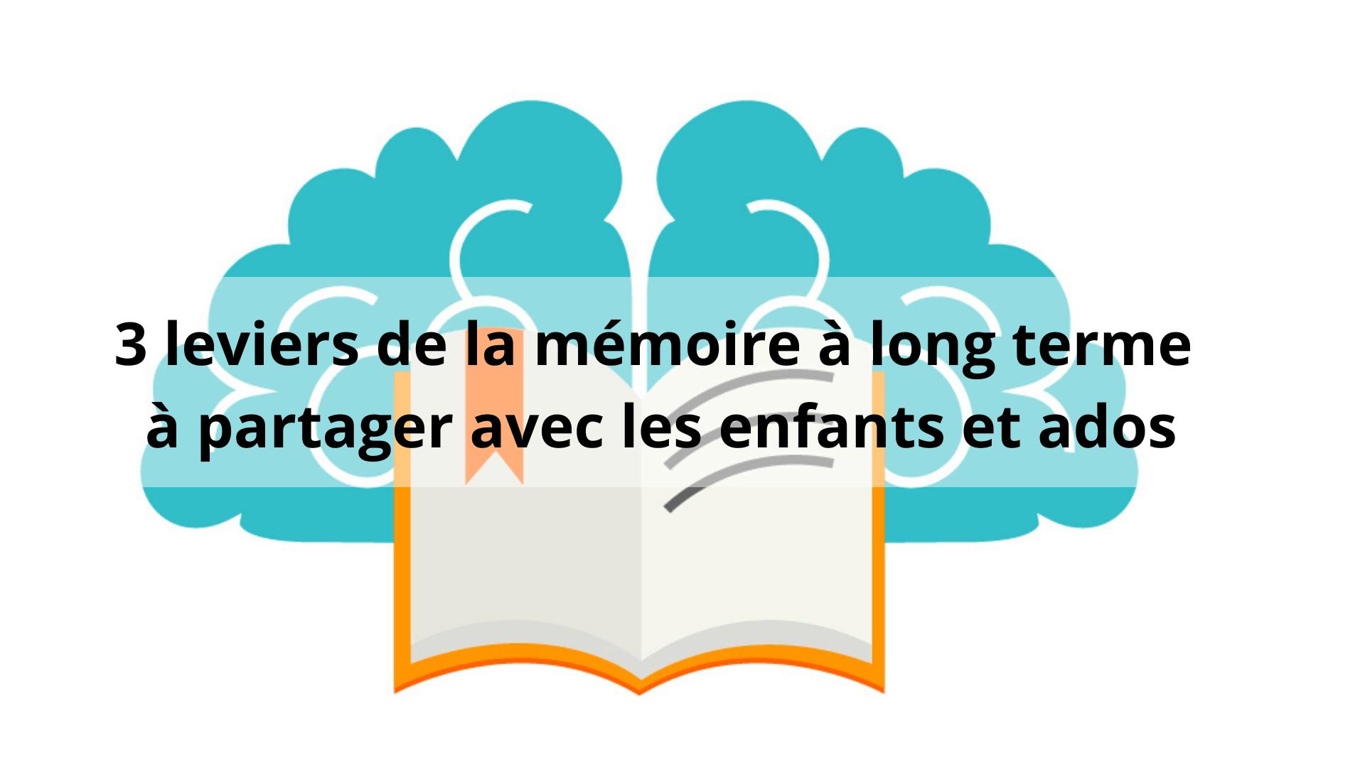 3 leviers de la mémoire à long terme à partager avec les enfants et ados