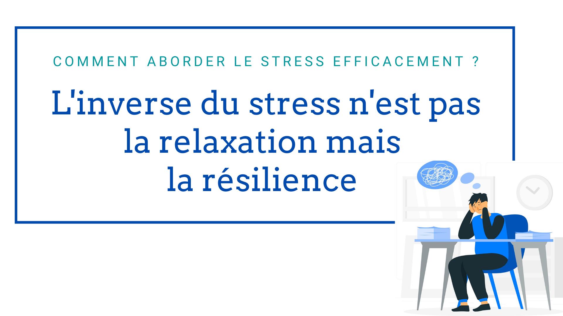 L'inverse du stress n'est pas la relaxation mais la résilience