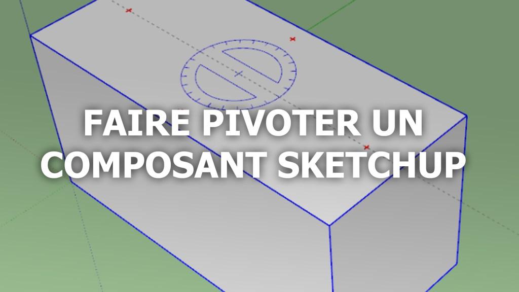 Comment faire pivoter un composant dans Sketchup ?