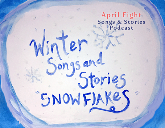 Winter Songs and Stories - Snowflakes! on the April Eight Songs & Stories Podcast at aprileight.com