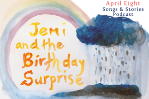 Jemi and the Birthday Surprise, Episode 1 of the April Eight Songs & Stories Podcast