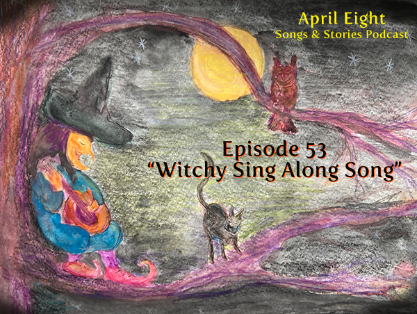 "Ep 53 ""The Witchy Sing-Along Song"" at April Eight Song & Stories Podcast Season 6, Episode 53, find A8 at aprileight.com and on instagram at @aprileightsongsandstories"