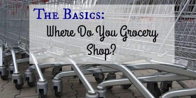 The Basics – Where Do You Grocery Shop?