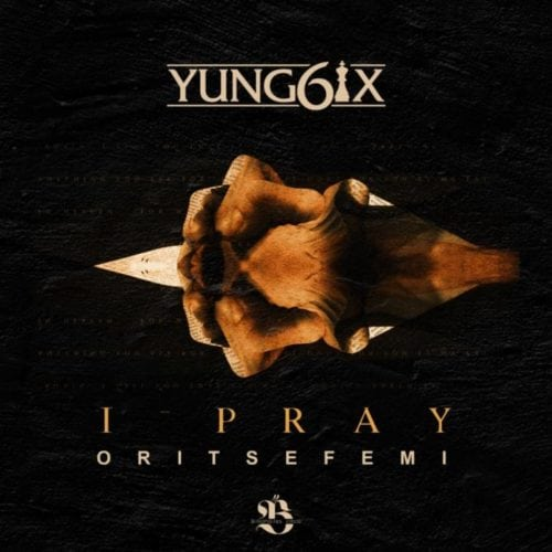 "Download ""I Pray"" By Yung6ix –  ft. Oritse Femi"