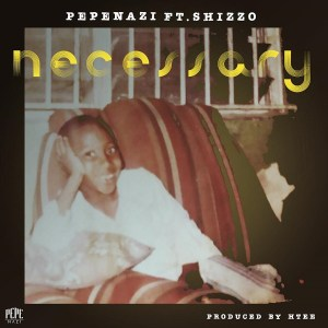 Pepenazi – Necessary Ft Shizzo