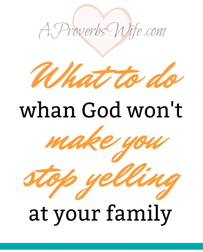What to do when God won't make you stop yelling at your family