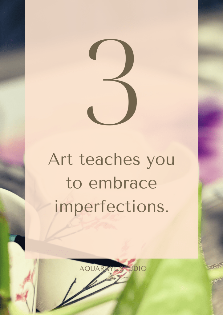 art teaches you to embrace imperfections