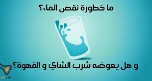 مقال - ما خطورة نقص الماء؟ و هل يعوضه شرب الشاي و القهوة؟