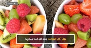 مقال - هل أكل الفواكه بعد الوجبة صحي؟