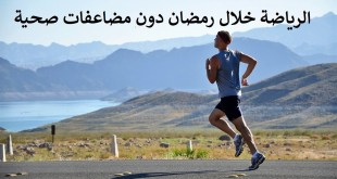 مقال – كيف تمارس الرياضة خلال رمضان دون مضاعفات صحية؟