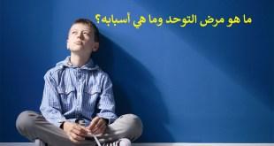 ما هو مرض التوحد وما هي أسبابه؟