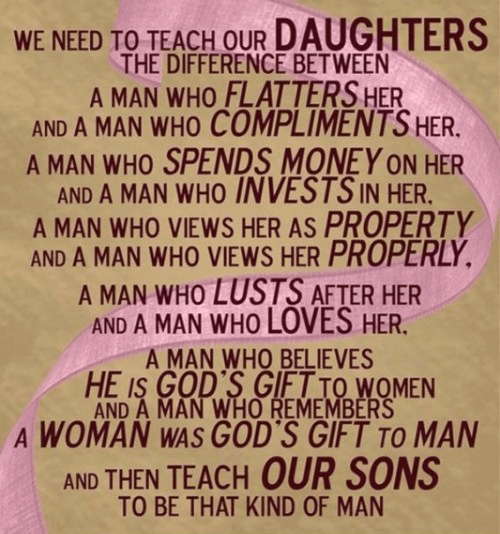 we need to teach our daughters the difference between a man who flatters her and a man who compliments her, a man who spends money on her and a man who invests in her, a man who views her as property and a man who views her properly, a man who lusts after her and a man who loves her, a man who believes he is God's gift to women and a man who remembers a woman was God's gift to man... and then teach our sons to be that kind of man.