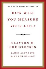 How Will You Measure Your Life? byClayton M. Christensen