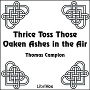 Thrice Toss Those Oaken Ashes in the Air : Thomas Campion
