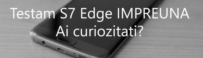 Samsung Galaxy S7 Edge in teste: intrebari?