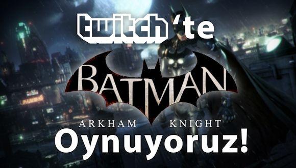 Twitch'te Batman Arkham Knight Oynuyoruz!