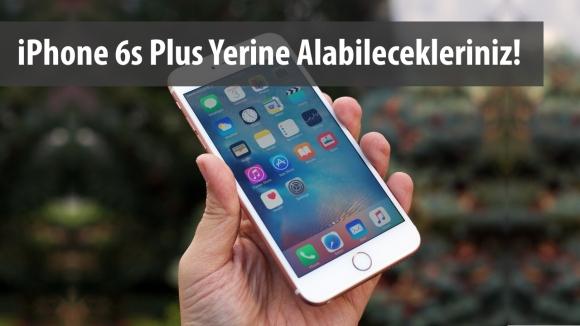 iPhone 6s Plus Yerine Ne Alınabilir?