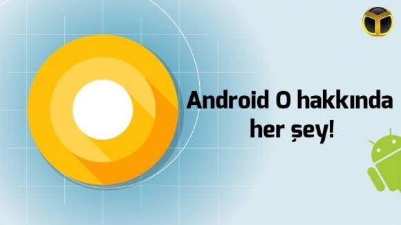 Android O hakkında her şey!