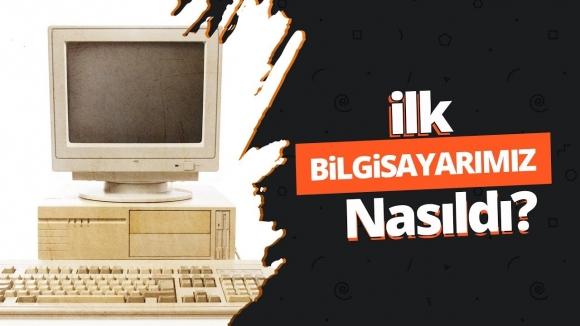 İlk bilgisayarımız nasıldı?