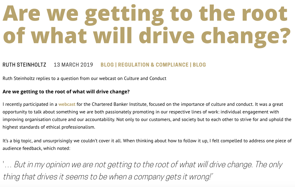 Are we getting to the root of what will drive change? RUTH STEINHOLTZ 13 MARCH 2019 BLOG | REGULATION & COMPLIANCE | BLOG Ruth Steinholtz replies to a question from our webcast on Culture and Conduct Are we getting to the root of what will drive change? I recently participated in a webcast for the Chartered Banker Institute, focused on the importance of culture and conduct. It was a great opportunity to talk about something we are both passionately promoting in our respective lines of work: individual engagement with improving organisation culture and our accountability. Not only to our customers, and society but to each other to strive for and uphold the highest standards of ethical professionalism.