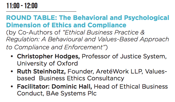"""ROUND TABLE: The Behavioral and Psychological Dimension of Ethics and Compliance (by Co-Authors of """"Ethical Business Practice & Regulation: A Behavioural and Values-Based Approach to Compliance and Enforcement"""") • Christopher Hodges, Professor of Justice System, University of Oxford • Ruth Steinholtz, Founder, AretéWork LLP, Valuesbased Business Ethics Consultancy • Facilitator: Dominic Hall, Head of Ethical Business Conduct, BAe Systems Plc"""