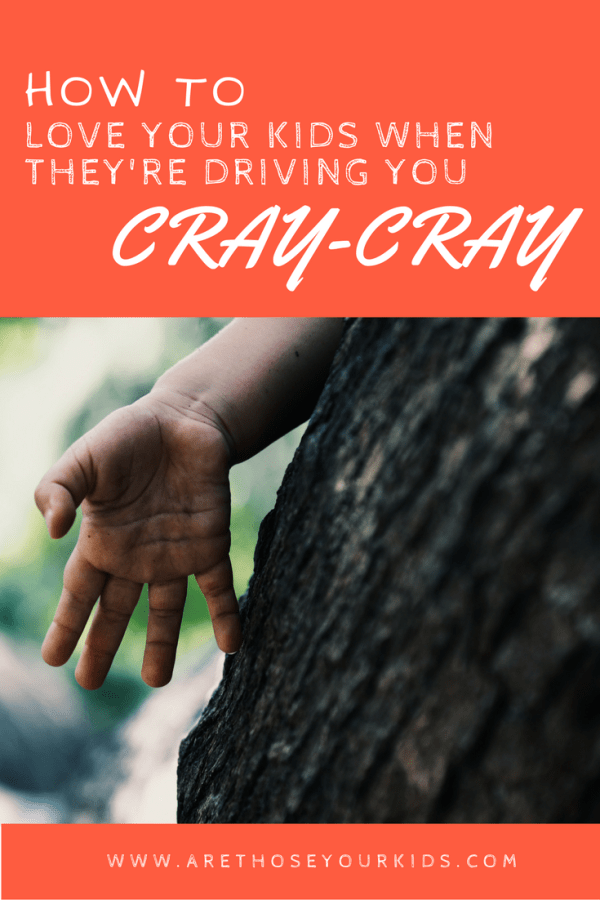 How to Love Your Kids When They're Driving You Cray-Cray