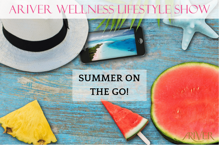 ARIVER Wellness Lifestyle Show: SUMMER ON THE GO!