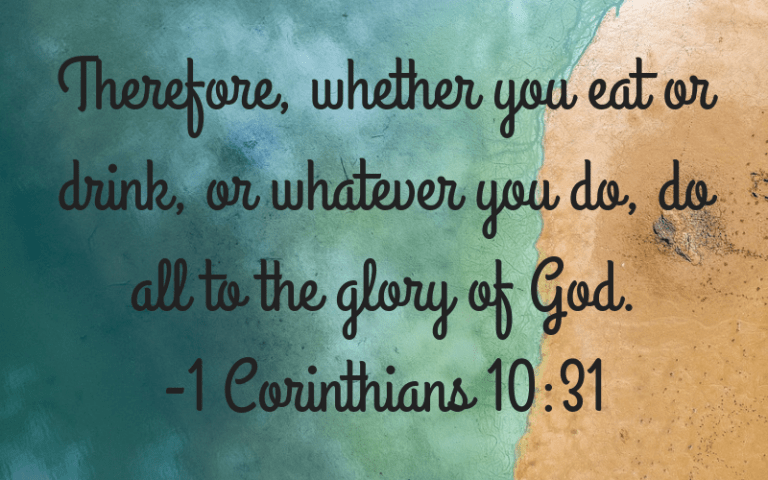 Therefore, whether you eat or drink, or whatever you do, do it all to the glory of God.