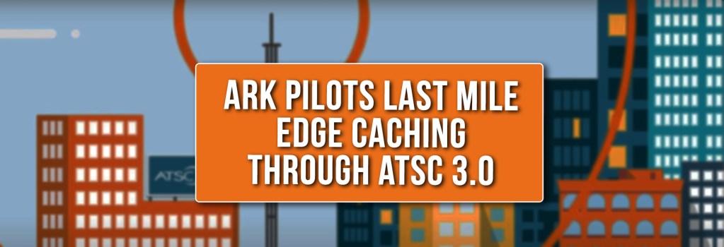 ARK Pilots Last Mile Edge Caching Through ATSC 3.0