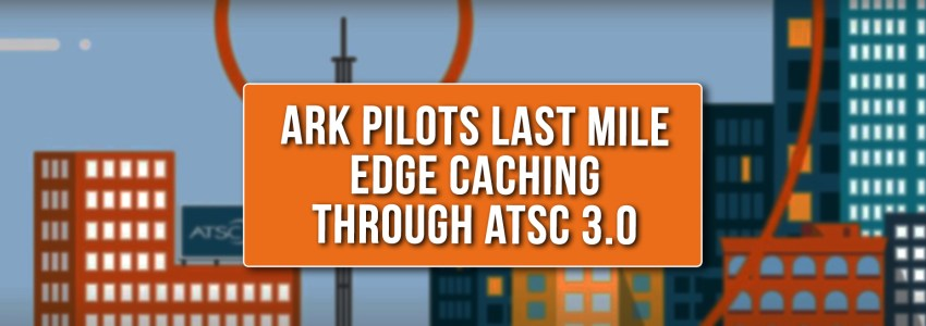 ARK Pilots Last Mile Edge Caching Through ATSC 3.0