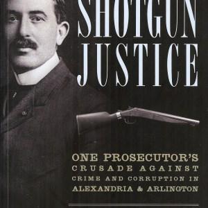 Shotgun Justice - One Prosecutor's Crusade Against Crime and Corruption in Alexandria & Arlington