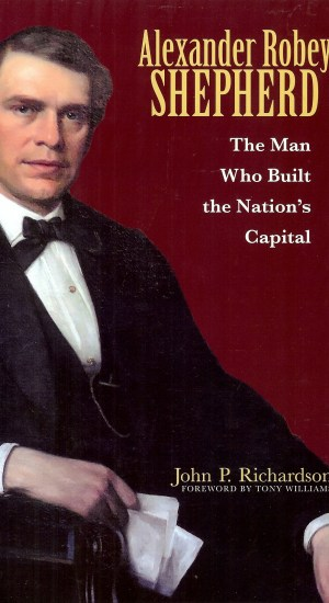 Alexander Robey Shepherd - The Man Who Built the Nation's Capital