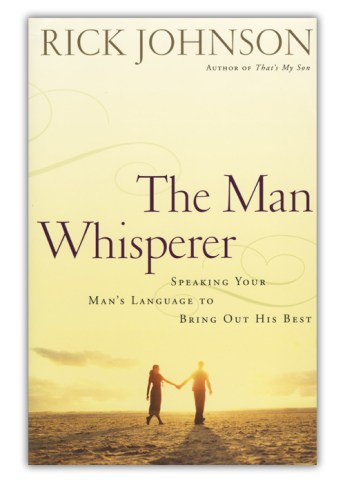 The Man Whisperer: Speaking Your Man's Language to Bring Out His Best