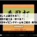 楽しく上達できる!無料で遊べる(学べる?)WEBタイピングゲームをご紹介–寿司打