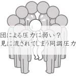 人は集団による圧力に弱い?人の意見に流されてしまう同調圧力とは?