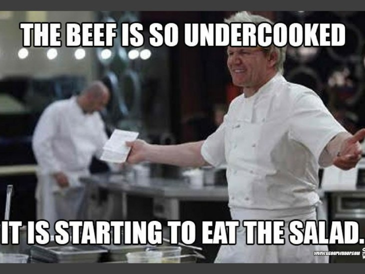 Memes About Cooking | Classic Gordon Ramsay.  The beef is so under cooked, it is starting to eat the salad.