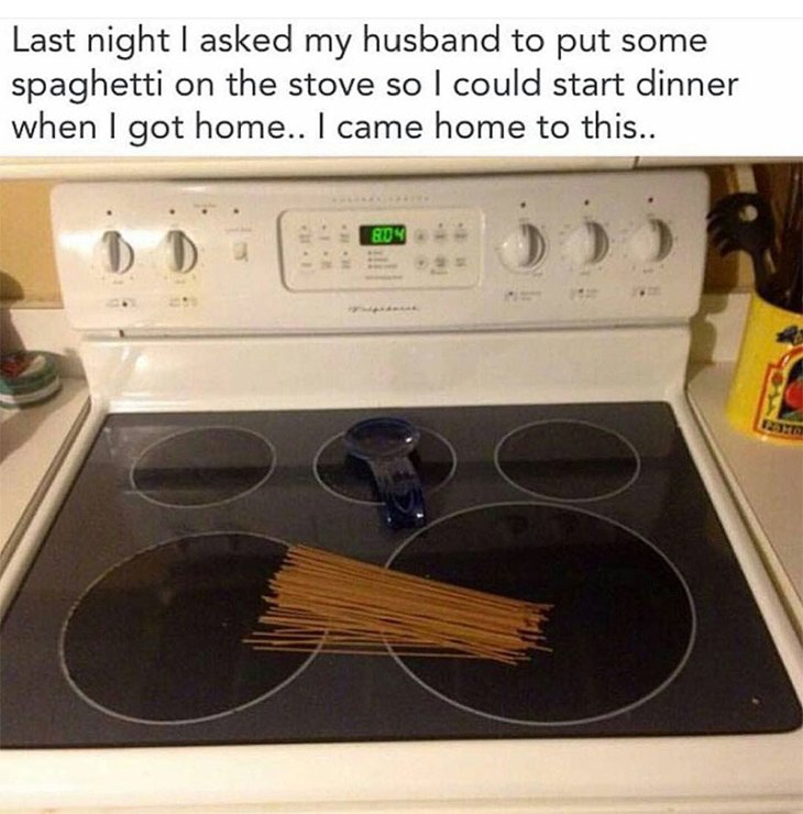 Memes About Cooking | Last night I asked my husband to put some spaghetti on the stove so I could start dinner when I got home... I came home to this...
