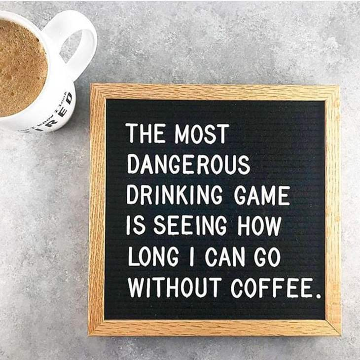 Memes About Mornings | The Most Dangerous Drinking Game is seeing how long I can go without coffee.