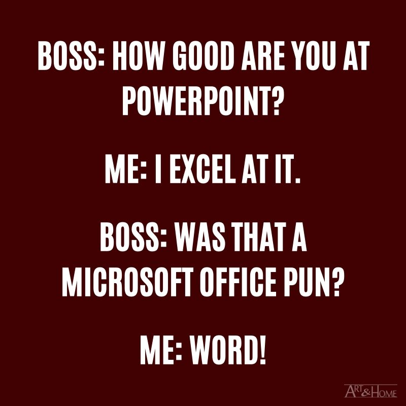 "Boss: ""How good are you at PowerPoint?"" Me: ""I Excel at it."" Boss: ""Was that a Microsoft Office pun?"" Me: ""Word!"""
