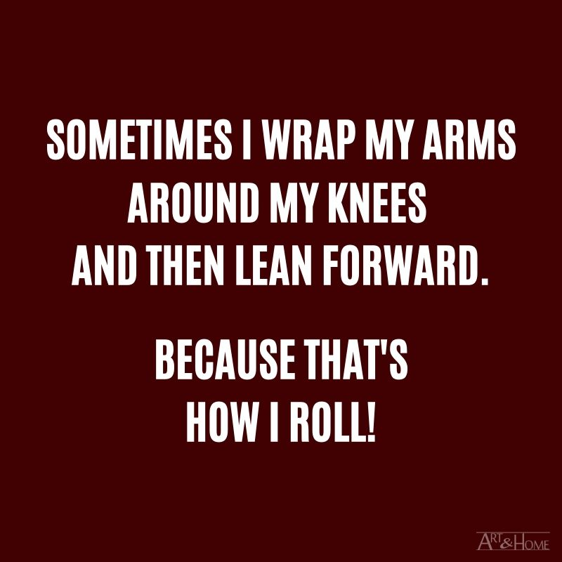 Sometimes I wrap my arms around my knees and then lean forward. Because that's how I roll!