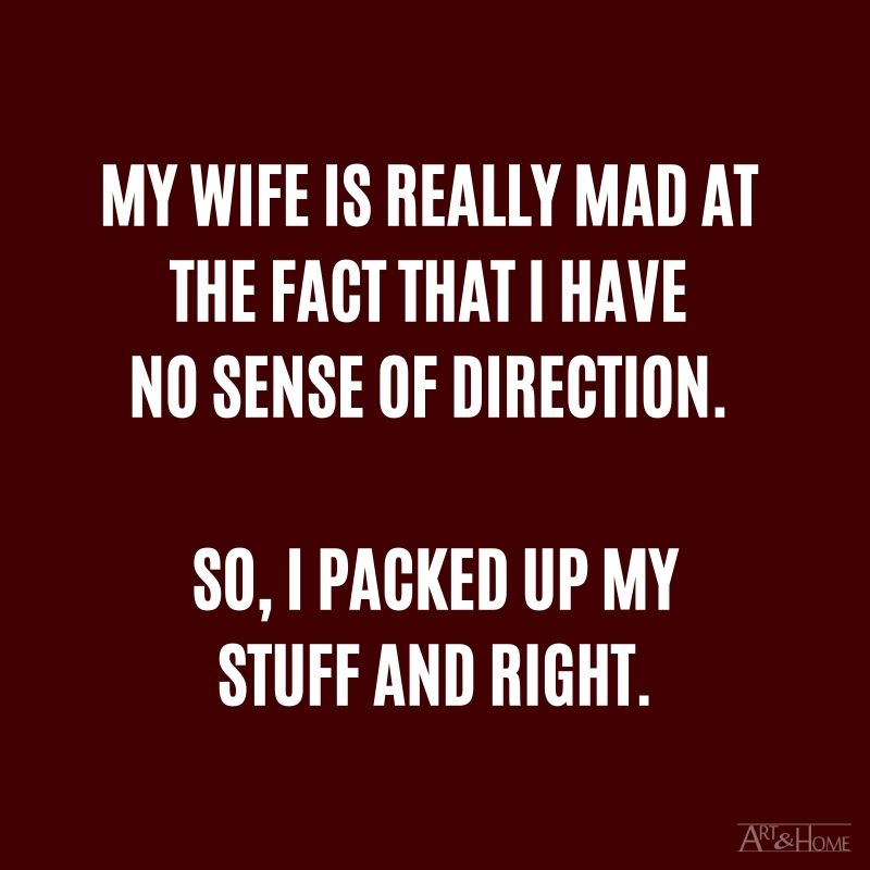 My wife is really mad at the fact that I have no sense of direction. So, I packed up my stuff and right. #DadJokes