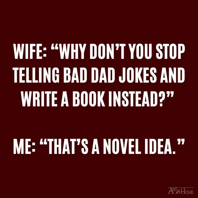 """My wife: """"Why don't you stop telling terrible Dad jokes and write a book instead?"""" Me: """"That's a novel idea."""""""