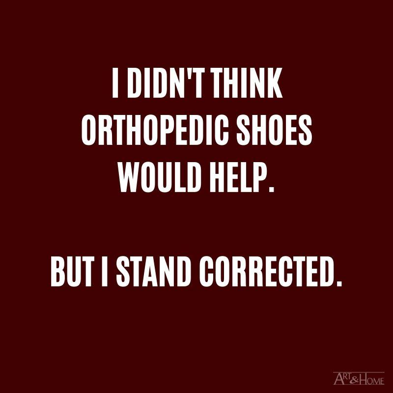 I didn't think orthopedic shoes would help. But I stand corrected.