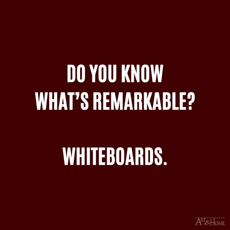 Do you know what's remarkable? Whiteboards.