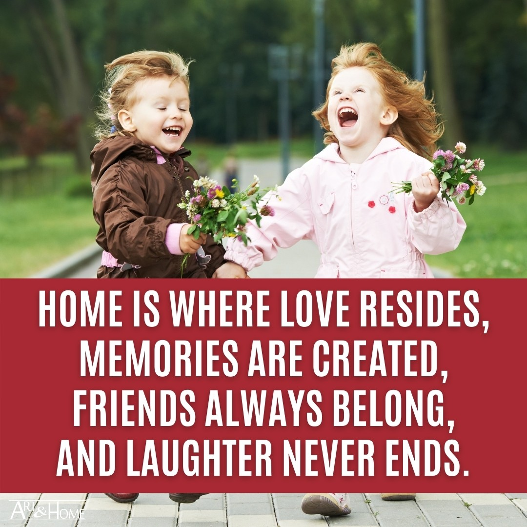 Home is where love resides, memories are created, friends always belong, and laughter never ends.