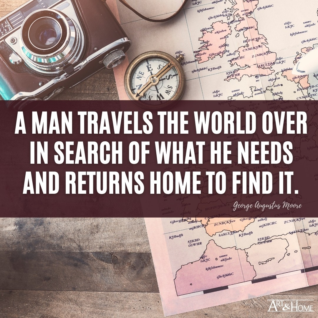 A man travels the world over in search of what he needs and returns home to find it. George Augustus Moore quote.