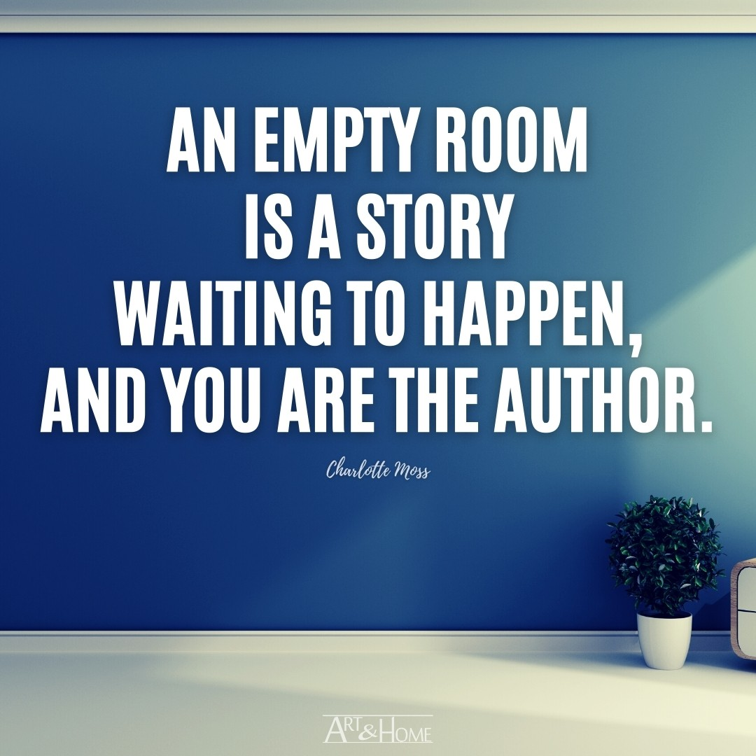 An empty room is a story waiting to happen, and you are the author. | Charlotte Moss Quote