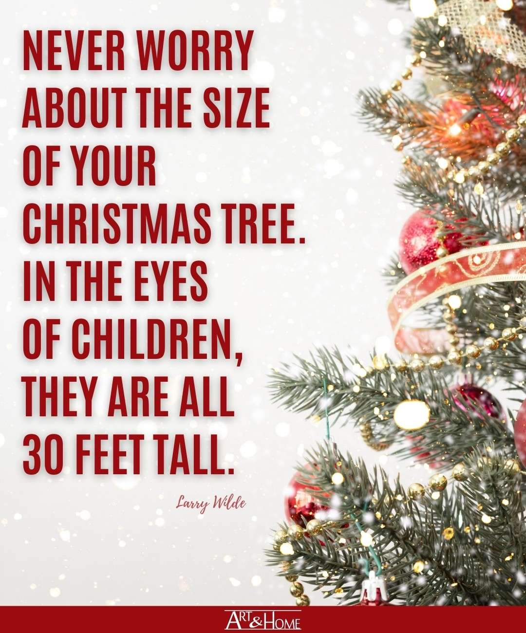Never worry about the size of your Christmas tree. In the eyes of children, they are all 30 feet tall. Larry Wilde quote.