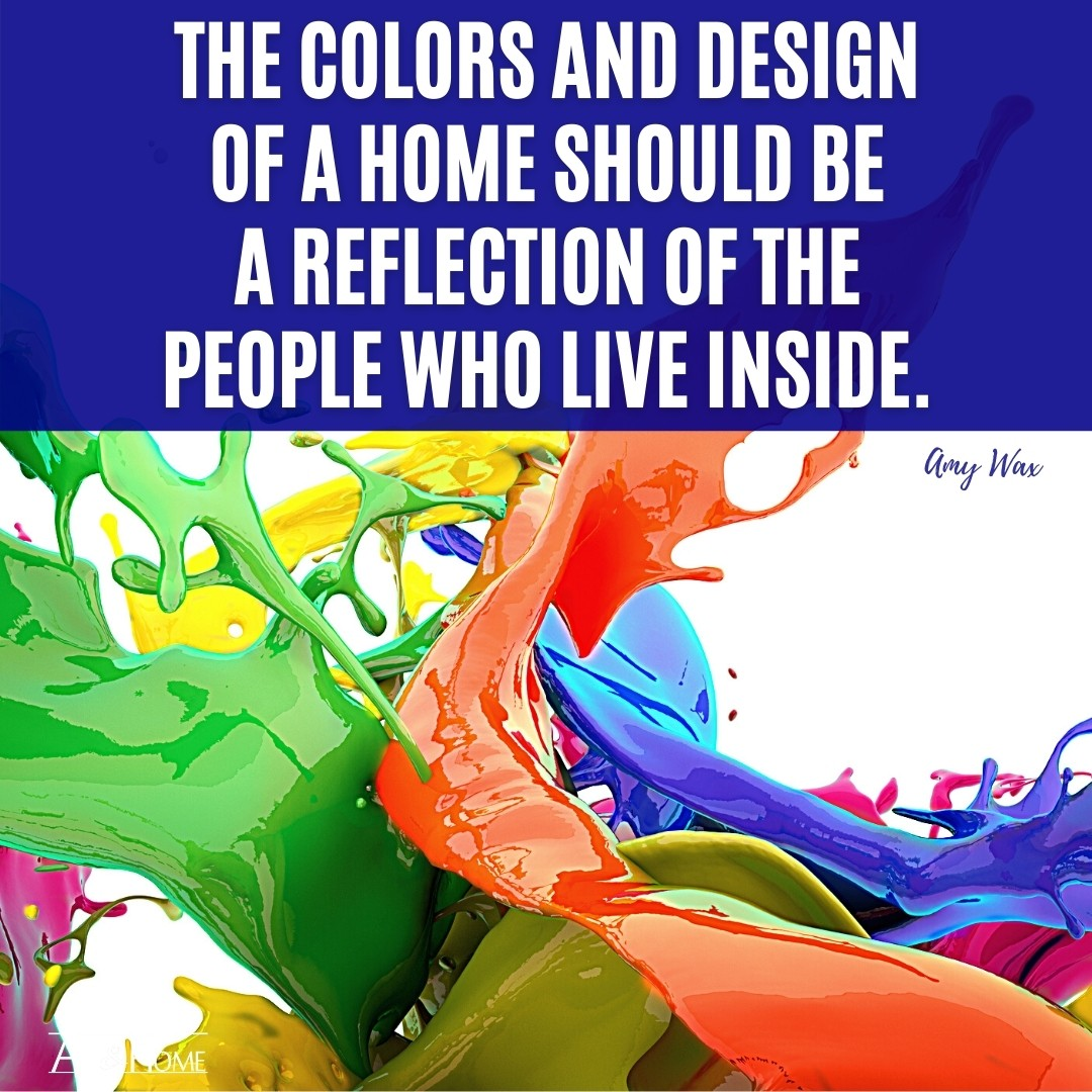 The colors and design of a home should be a reflection of the people who live inside. Amy Wax Quote.