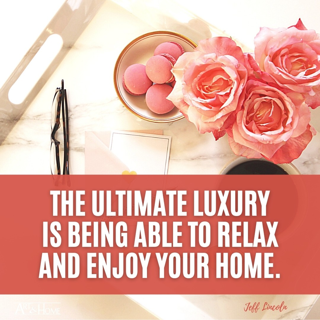 The ultimate luxury is being able to relax and enjoy your home. | Jeff Lincoln​ Quote